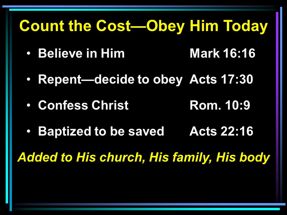 Count the Cost—Obey Him Today Believe in HimMark 16:16 Repent—decide to obeyActs 17:30 Confess ChristRom. 10:9 Baptized to be savedActs 22:16 Added to