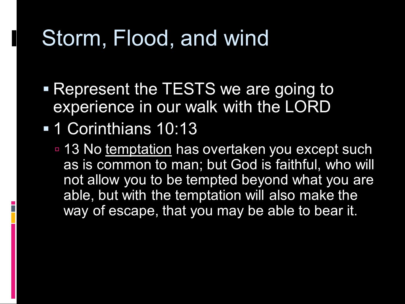 Storm, Flood, and wind  Represent the TESTS we are going to experience in our walk with the LORD  1 Corinthians 10:13  13 No temptation has overtak