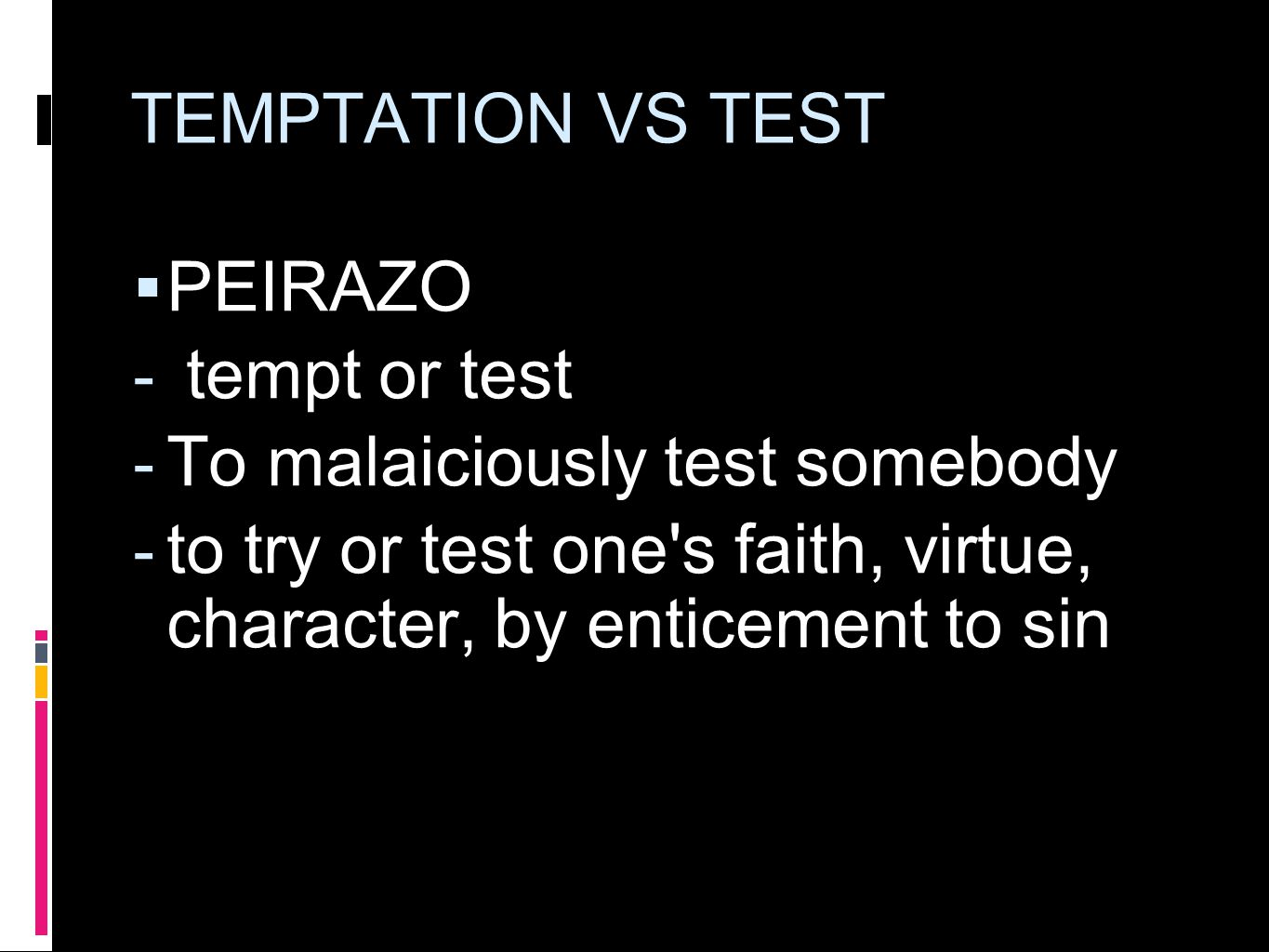 TEMPTATION VS TEST  PEIRAZO  tempt or test  To malaiciously test somebody  to try or test one's faith, virtue, character, by enticement to sin