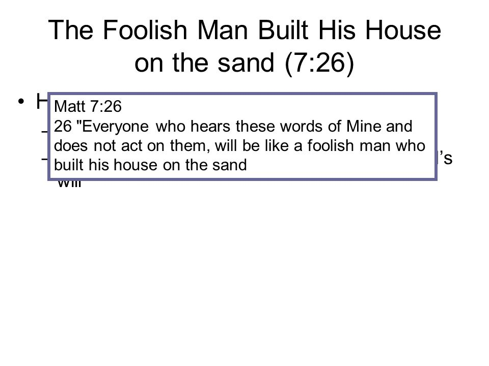 The Foolish Man Built His House on the sand (7:26) He heard the Word of God but ignored it.