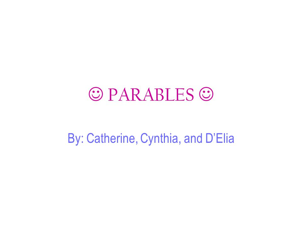 PARABLES By: Catherine, Cynthia, and D'Elia