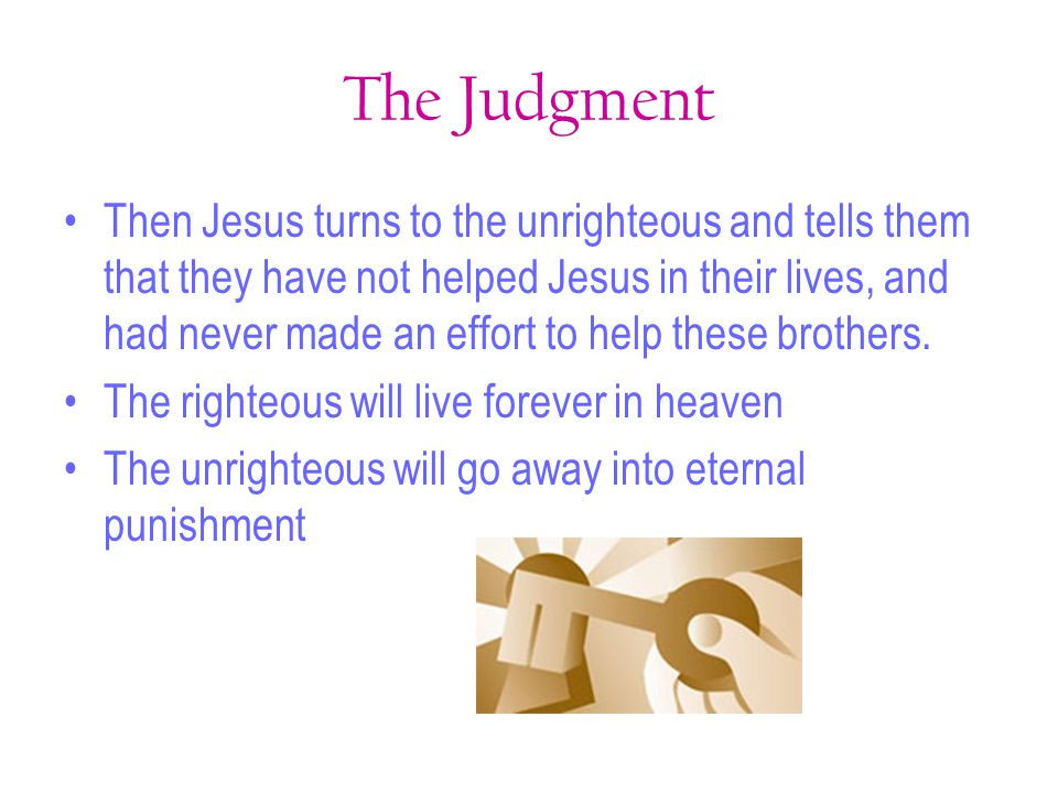 The Judgment Then Jesus turns to the unrighteous and tells them that they have not helped Jesus in their lives, and had never made an effort to help t