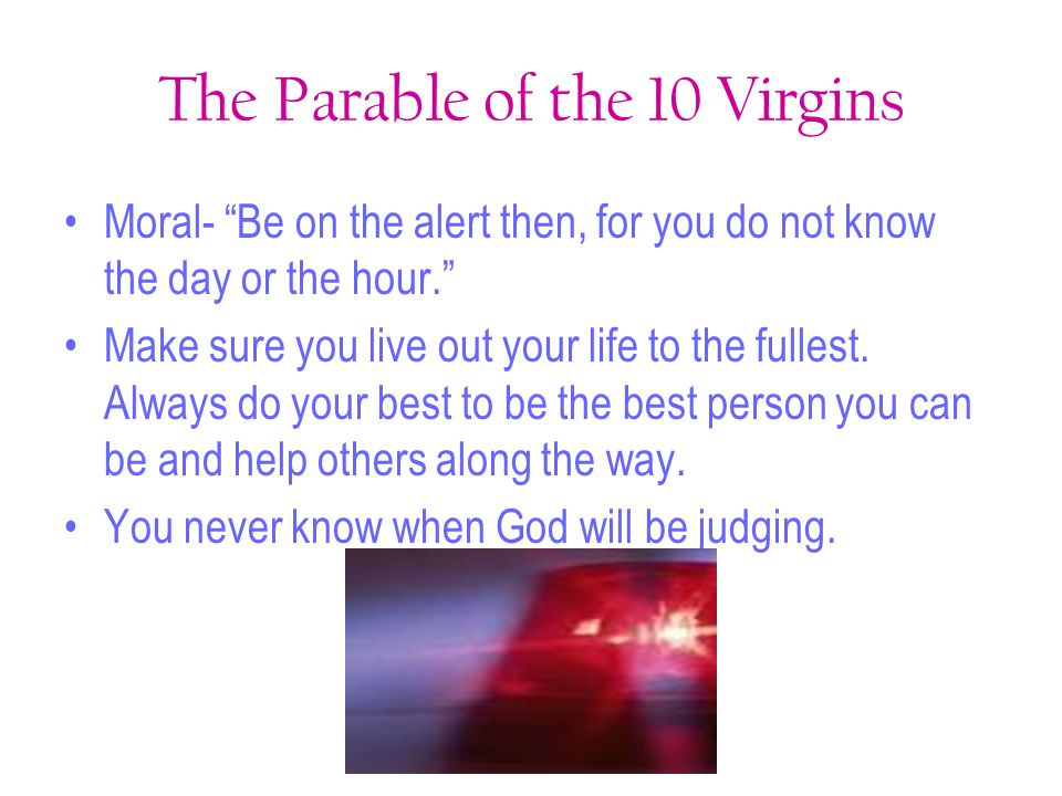 """The Parable of the 10 Virgins Moral- """"Be on the alert then, for you do not know the day or the hour."""" Make sure you live out your life to the fullest."""