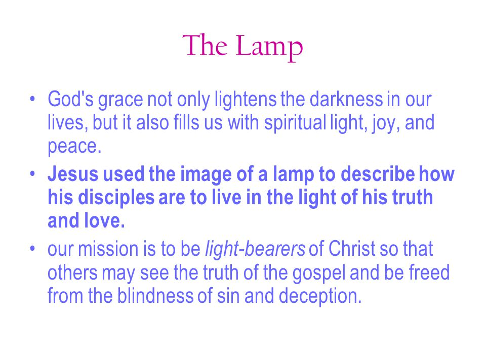 The Lamp God's grace not only lightens the darkness in our lives, but it also fills us with spiritual light, joy, and peace. Jesus used the image of a