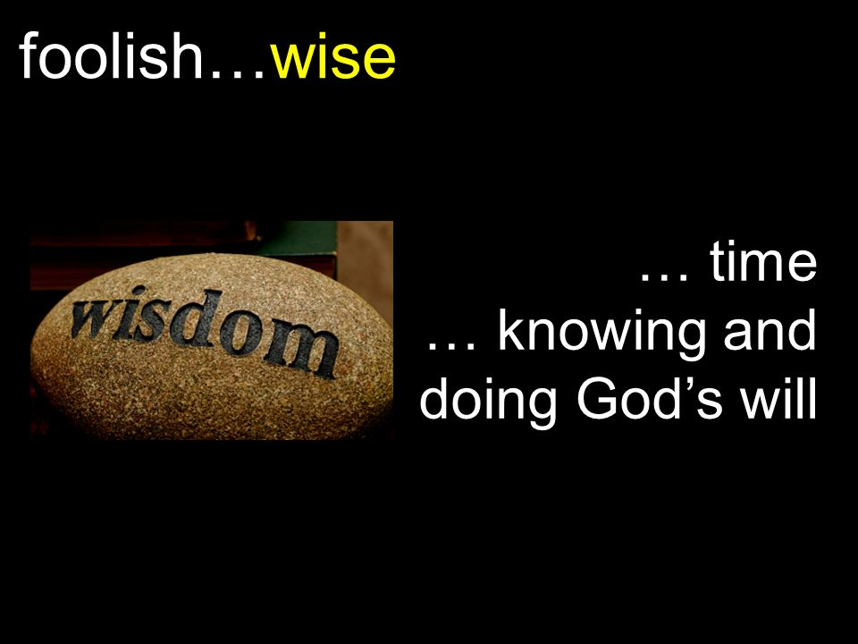 foolish…wise … time … knowing and doing God's will