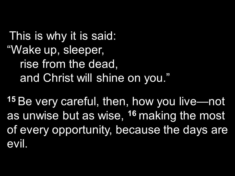 This is why it is said: Wake up, sleeper, rise from the dead, and Christ will shine on you. 15 Be very careful, then, how you live—not as unwise but as wise, 16 making the most of every opportunity, because the days are evil.