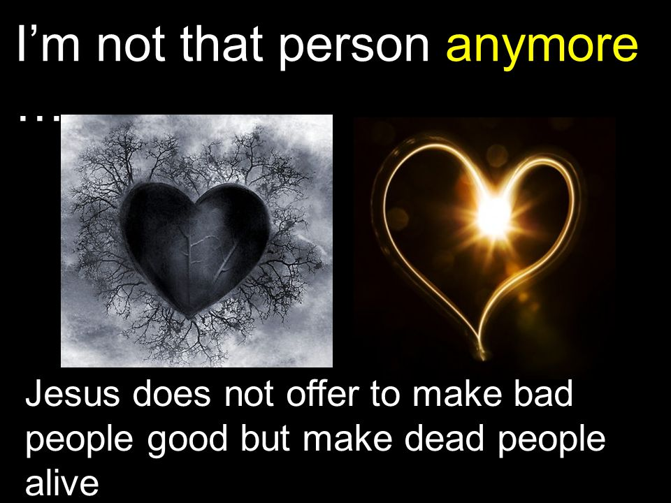 I'm not that person anymore … Jesus does not offer to make bad people good but make dead people alive