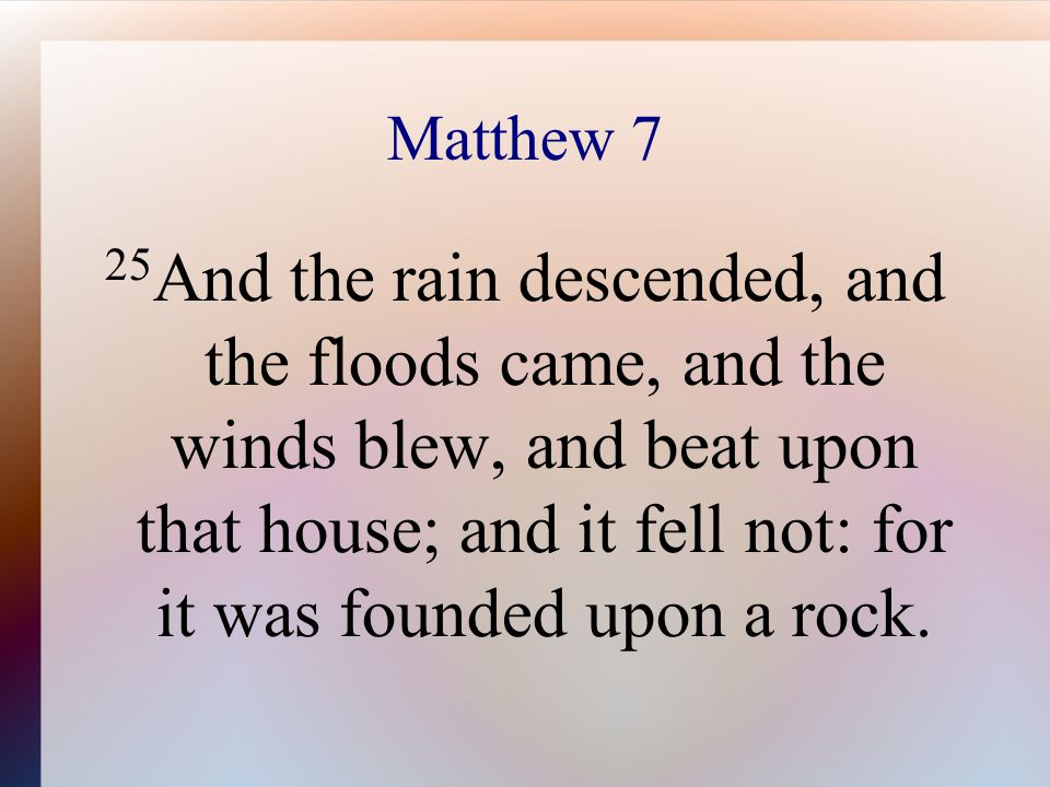 Matthew 7 25 And the rain descended, and the floods came, and the winds blew, and beat upon that house; and it fell not: for it was founded upon a rock.