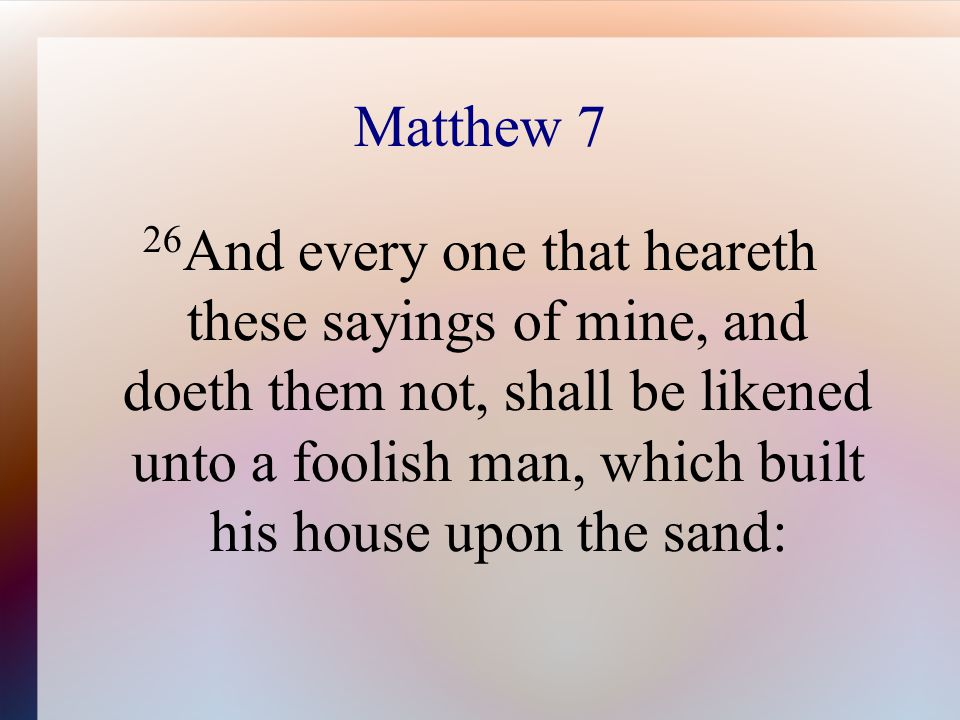 Matthew 7 26 And every one that heareth these sayings of mine, and doeth them not, shall be likened unto a foolish man, which built his house upon the sand: