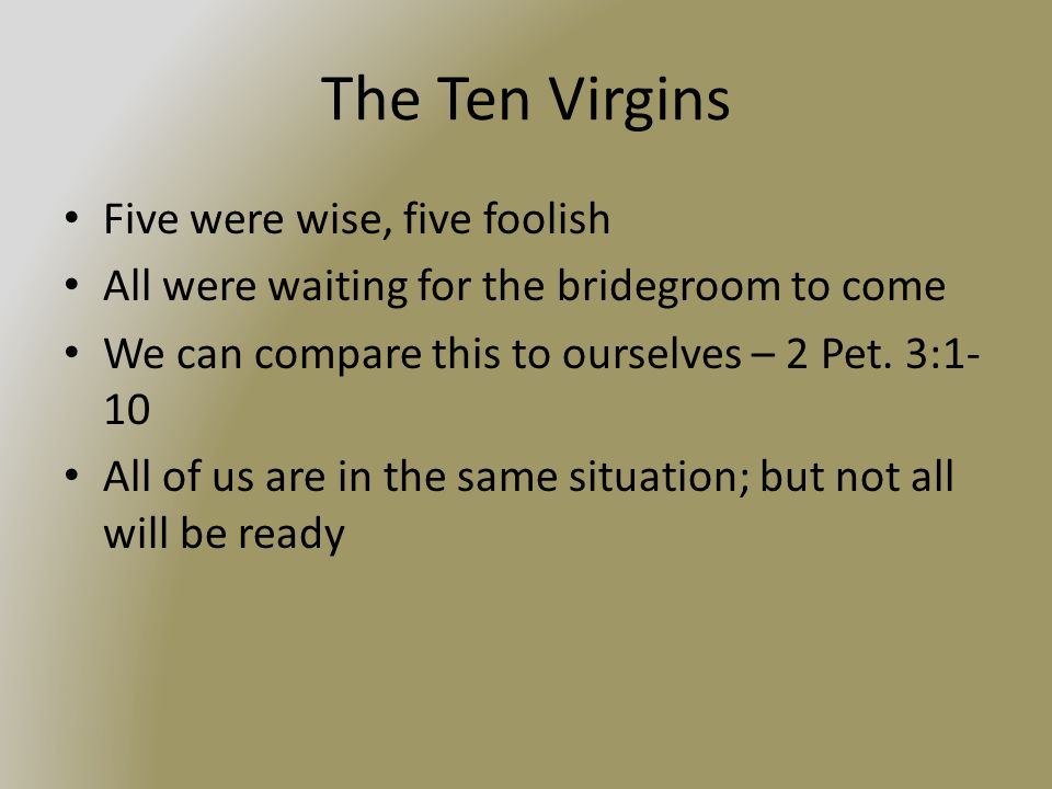 The Ten Virgins Five were wise, five foolish All were waiting for the bridegroom to come We can compare this to ourselves – 2 Pet.