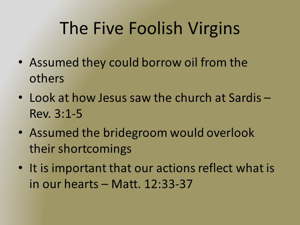 The Five Foolish Virgins Assumed they could borrow oil from the others Look at how Jesus saw the church at Sardis – Rev.