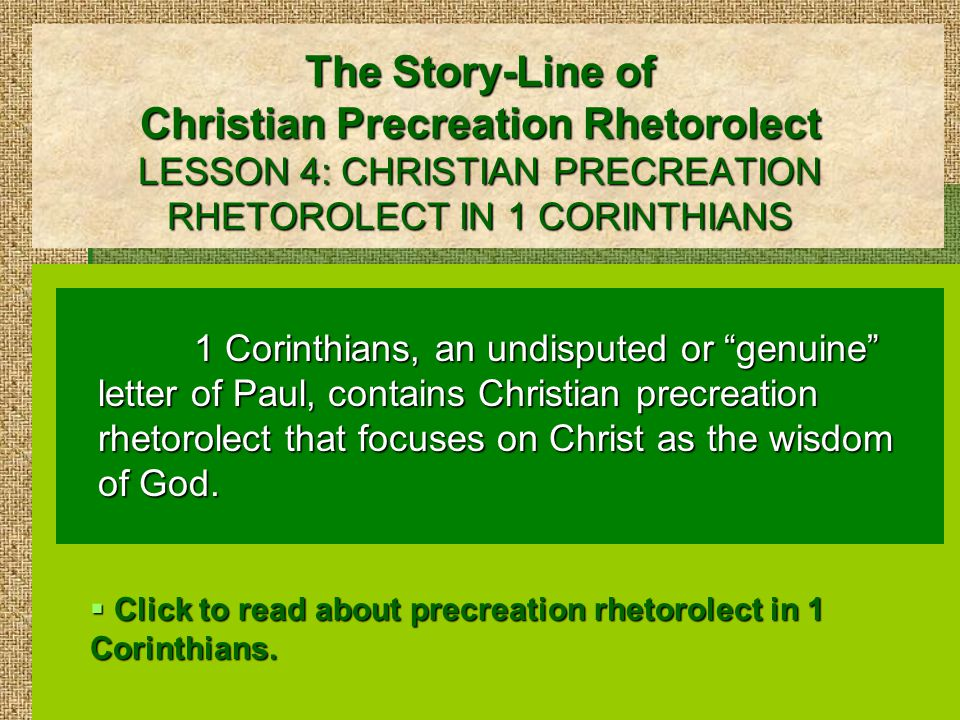 The Story-Line of Christian Precreation Rhetorolect LESSON 4: CHRISTIAN PRECREATION RHETOROLECT IN 1 CORINTHIANS 1 Corinthians, an undisputed or genuine letter of Paul, contains Christian precreation rhetorolect that focuses on Christ as the wisdom of God.