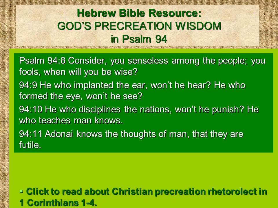 Hebrew Bible Resource: GOD'S PRECREATION WISDOM in Psalm 94 Psalm 94:8 Consider, you senseless among the people; you fools, when will you be wise.