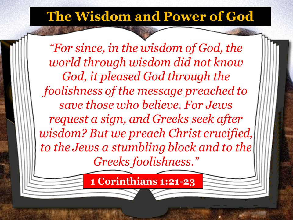 The Wisdom and Power of God 1 Corinthians 1:21-23 For since, in the wisdom of God, the world through wisdom did not know God, it pleased God through the foolishness of the message preached to save those who believe.
