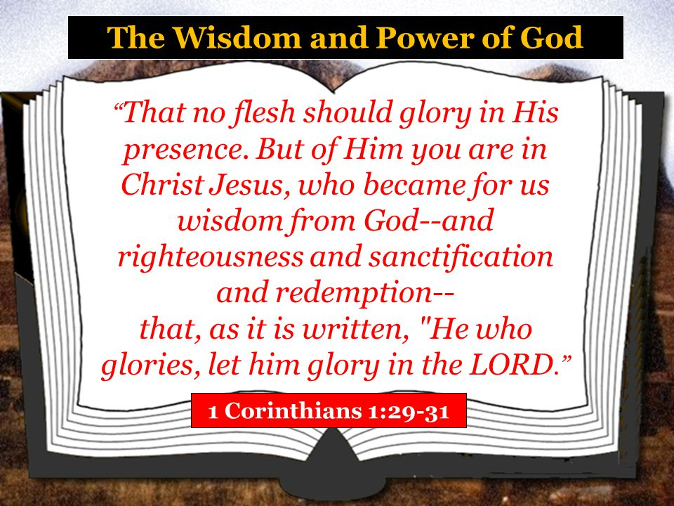 The Wisdom and Power of God 1 Corinthians 1:29-31 That no flesh should glory in His presence.