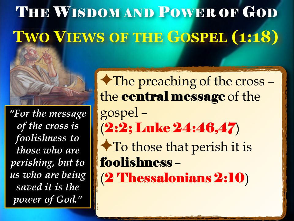 T WO V IEWS OF THE G OSPEL (1:18) ✦ The preaching of the cross – the central message of the gospel – ( 2:2; Luke 24:46,47 ) ✦ To those that perish it is foolishness – ( 2 Thessalonians 2:10 ) T HE W ISDOM AND P OWER OF G OD For the message of the cross is foolishness to those who are perishing, but to us who are being saved it is the power of God.