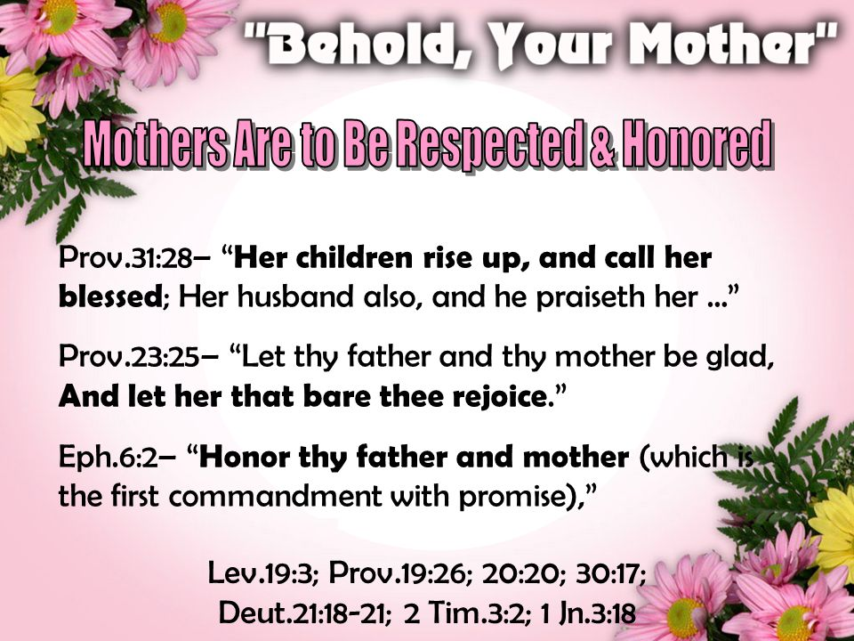 Prov.31:28– Her children rise up, and call her blessed ; Her husband also, and he praiseth her … Prov.23:25– Let thy father and thy mother be glad, And let her that bare thee rejoice. Eph.6:2– Honor thy father and mother (which is the first commandment with promise), Lev.19:3; Prov.19:26; 20:20; 30:17; Deut.21:18-21; 2 Tim.3:2; 1 Jn.3:18
