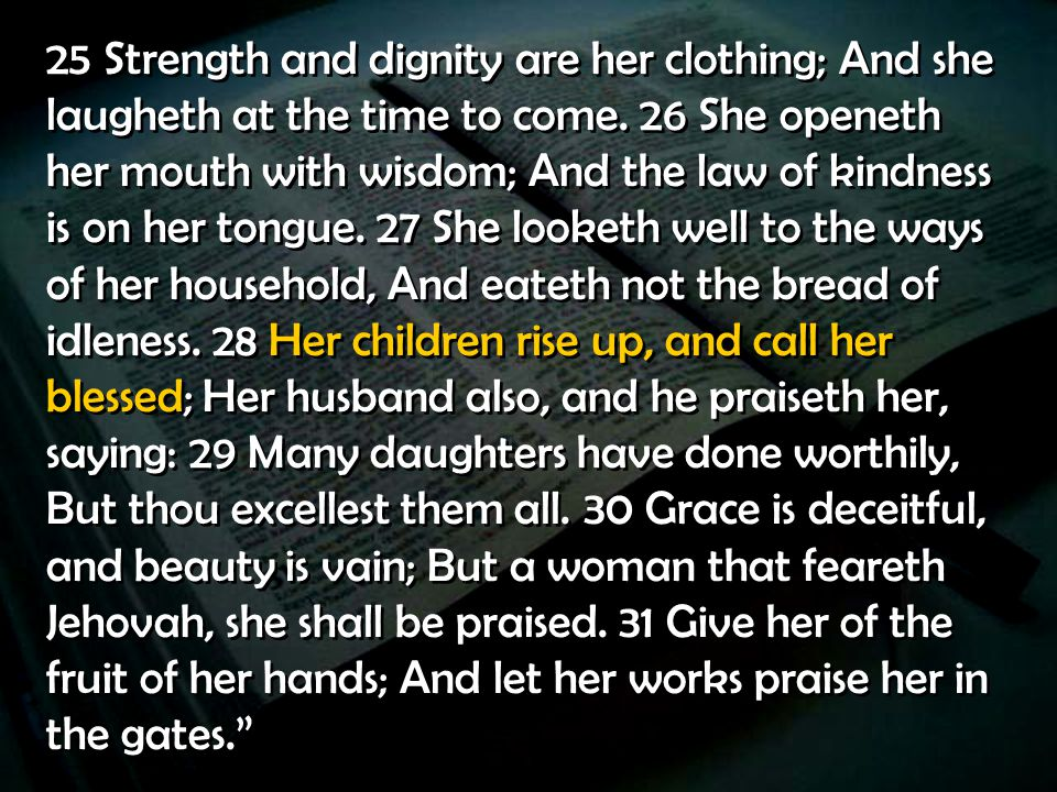 25 Strength and dignity are her clothing; And she laugheth at the time to come.