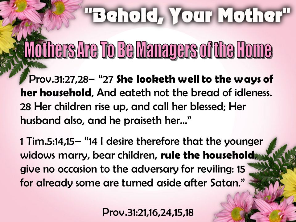 Prov.31:27,28– 27 She looketh well to the ways of her household, And eateth not the bread of idleness.