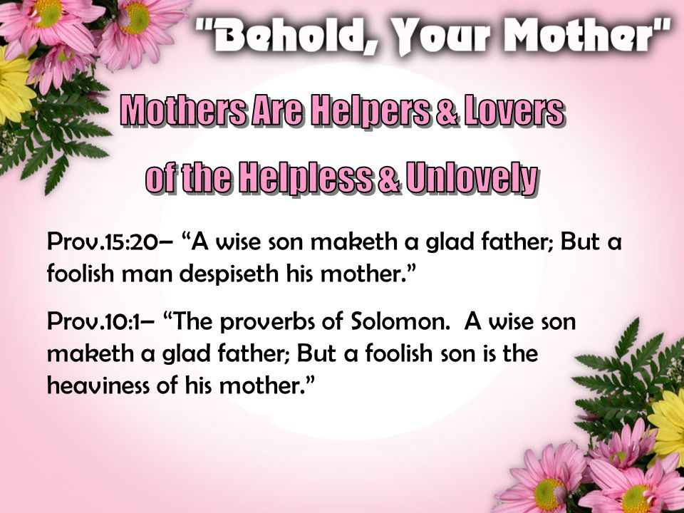 Prov.15:20– A wise son maketh a glad father; But a foolish man despiseth his mother. Prov.10:1– The proverbs of Solomon.