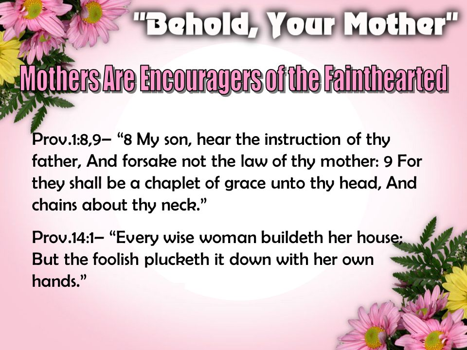 """Prov.1:8,9– """"8 My son, hear the instruction of thy father, And forsake not the law of thy mother: 9 For they shall be a chaplet of grace unto thy head"""