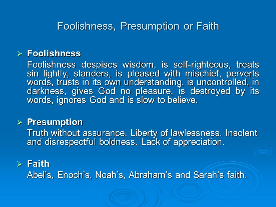 Foolishness, Presumption or Faith  Foolishness Perverts Words These are words which OBSTINATELY GO AGAINST THE WORD OF GOD.