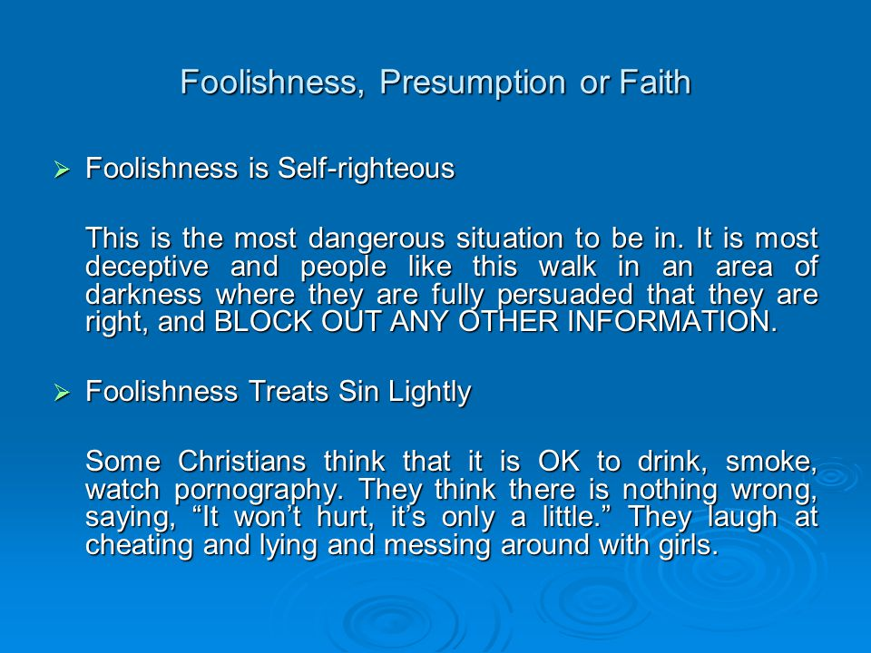 Foolishness, Presumption or Faith  Foolishness is Self-righteous This is the most dangerous situation to be in.