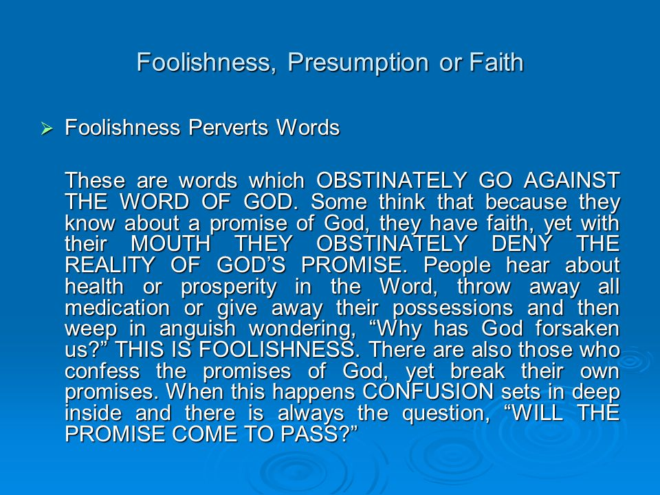 Foolishness, Presumption or Faith  Foolishness Perverts Words These are words which OBSTINATELY GO AGAINST THE WORD OF GOD.