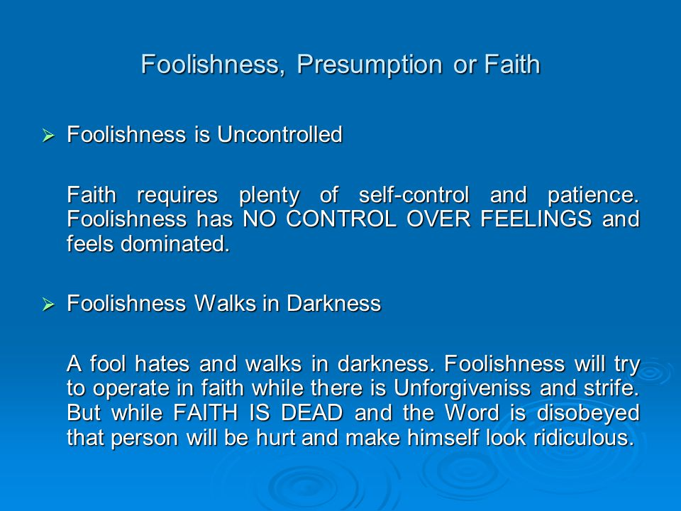Foolishness, Presumption or Faith  Foolishness is Uncontrolled Faith requires plenty of self-control and patience.