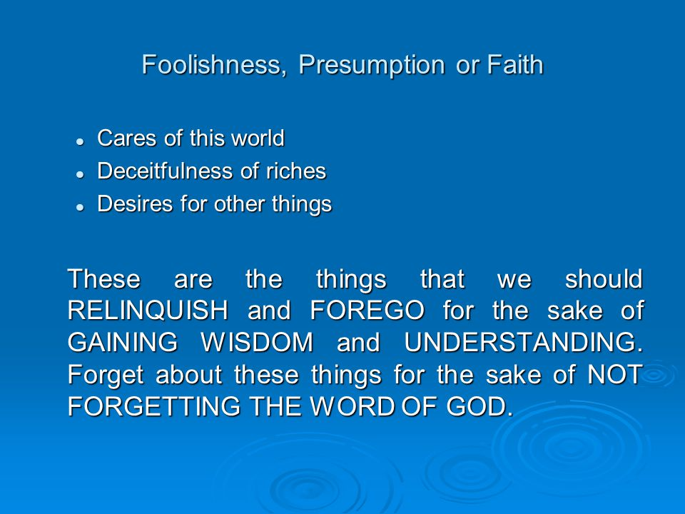 Foolishness, Presumption or Faith Cares of this world Cares of this world Deceitfulness of riches Deceitfulness of riches Desires for other things Desires for other things These are the things that we should RELINQUISH and FOREGO for the sake of GAINING WISDOM and UNDERSTANDING.