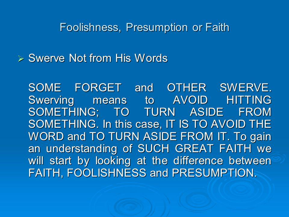 Foolishness, Presumption or Faith  Foolishness Many uninformed people confuse FAITH with FOOLISHNESS.