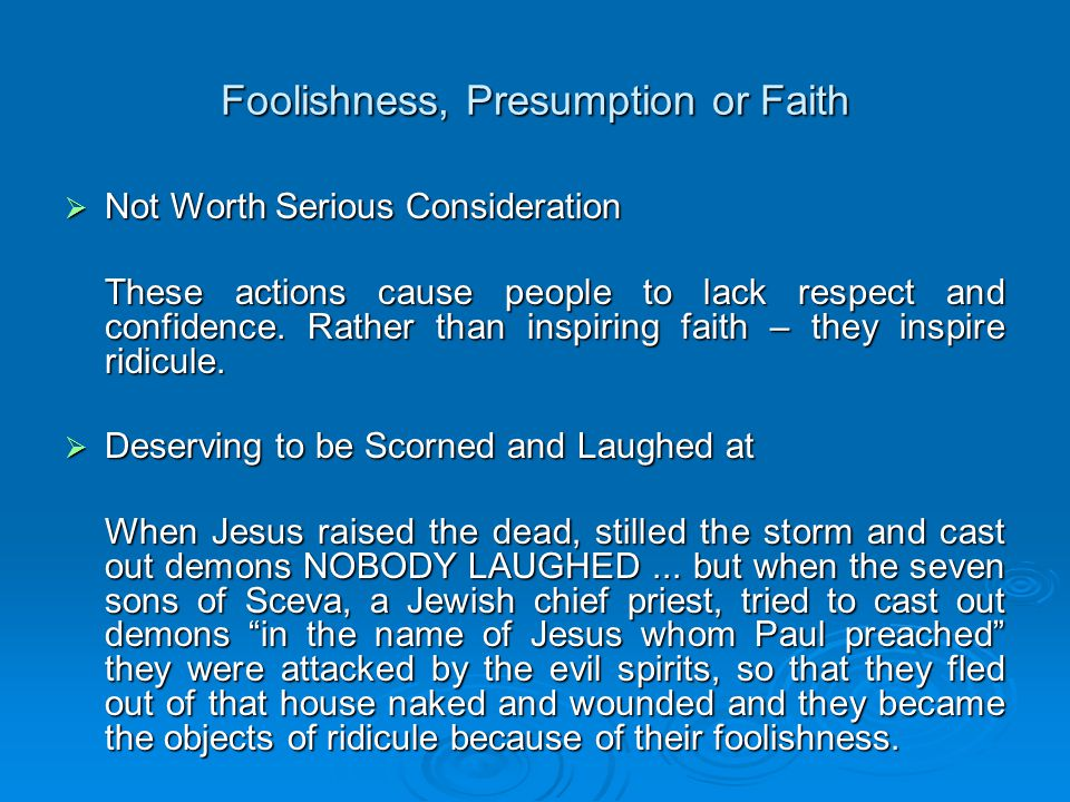 Foolishness, Presumption or Faith  Foolishness Despises Wisdom There are many today who, IN THE NAME OF FAITH, are fools because they make bold declarations of what they are going to do and achieve, and how healthy and prosperous they are going to be – YET THEY DESPISE WISDOM and INSTRUCTION.