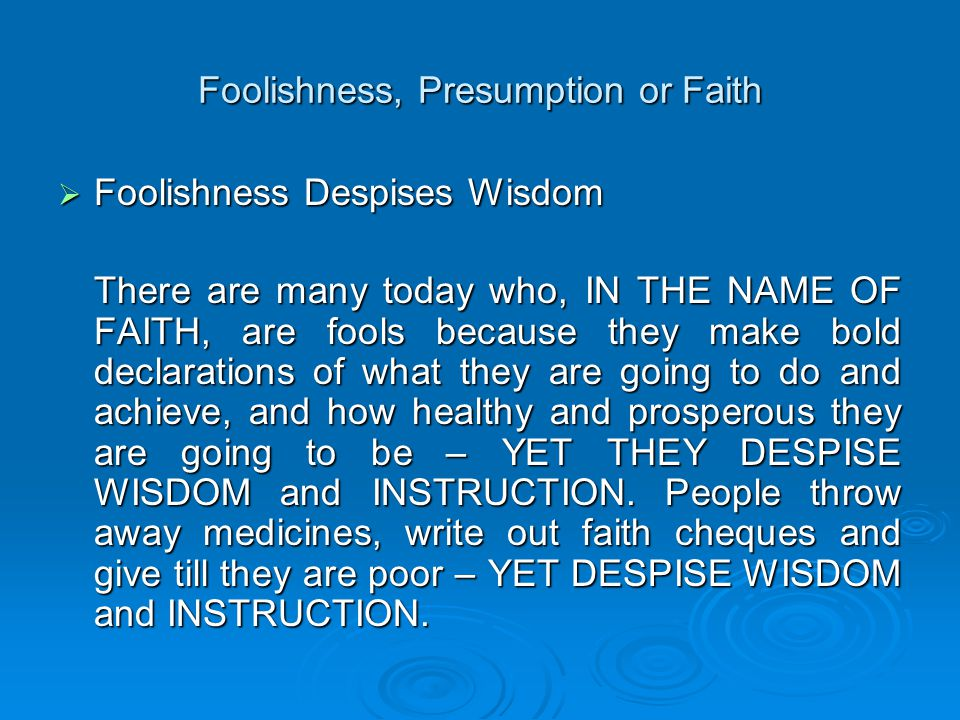 Foolishness, Presumption or Faith  Foolishness Despises Wisdom There are many today who, IN THE NAME OF FAITH, are fools because they make bold declarations of what they are going to do and achieve, and how healthy and prosperous they are going to be – YET THEY DESPISE WISDOM and INSTRUCTION.