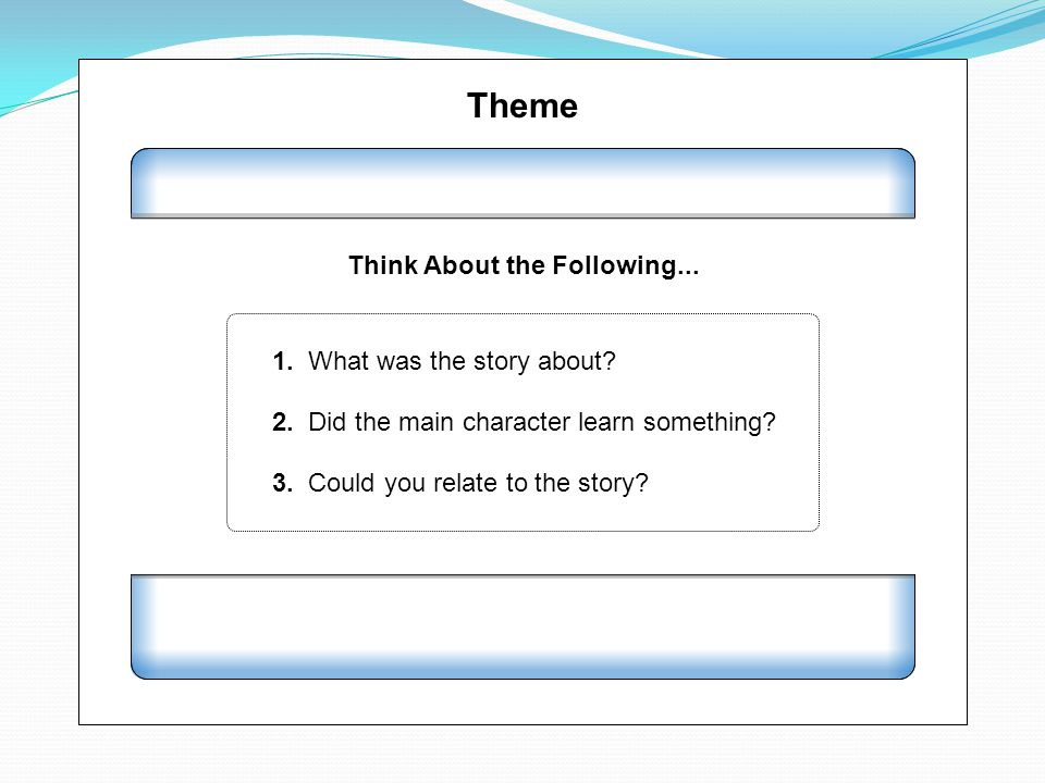 Theme Think About the Following... 1. What was the story about? 2. Did the main character learn something? 3. Could you relate to the story?
