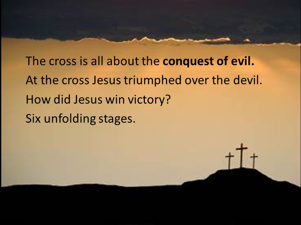The cross is all about the conquest of evil. At the cross Jesus triumphed over the devil.