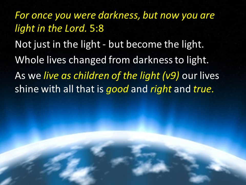For once you were darkness, but now you are light in the Lord.