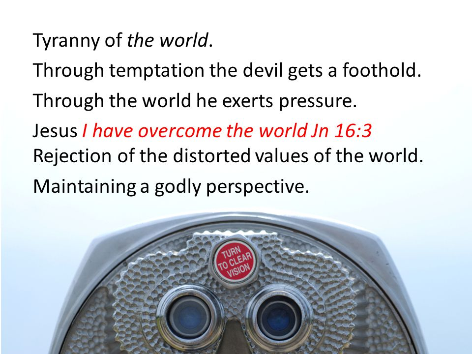 Tyranny of the world. Through temptation the devil gets a foothold.