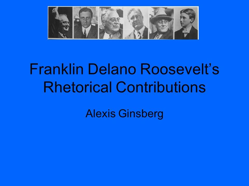 Franklin Delano Roosevelt's Rhetorical Contributions Alexis Ginsberg