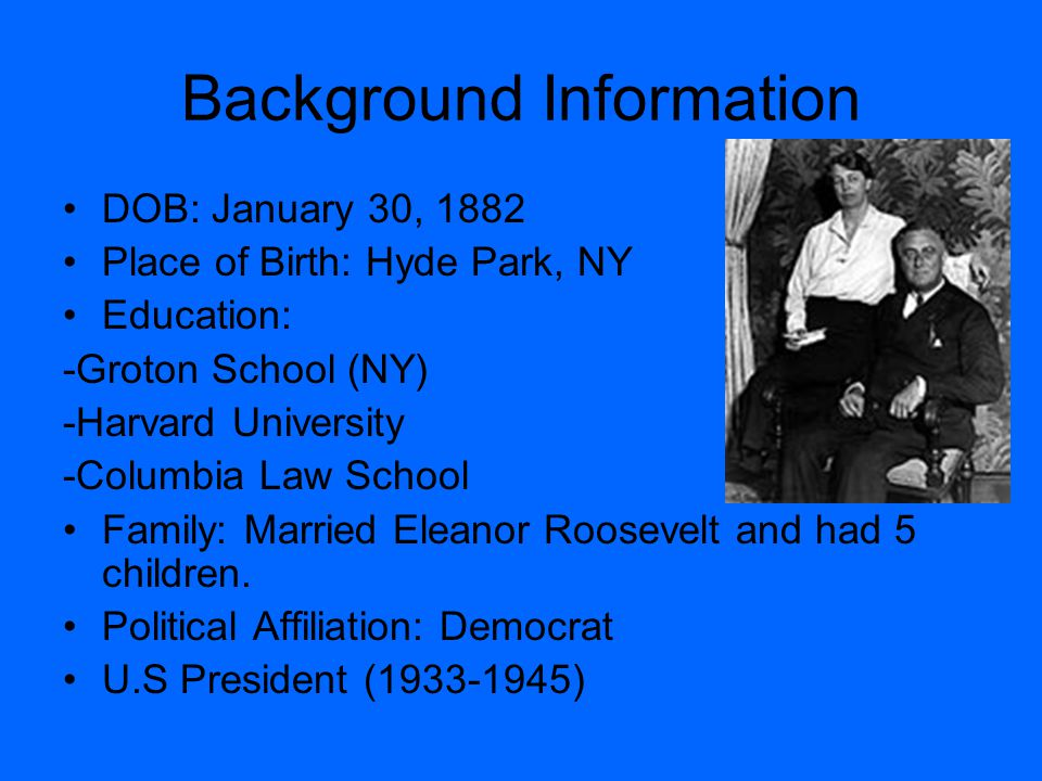 Background Information DOB: January 30, 1882 Place of Birth: Hyde Park, NY Education: -Groton School (NY) -Harvard University -Columbia Law School Fam