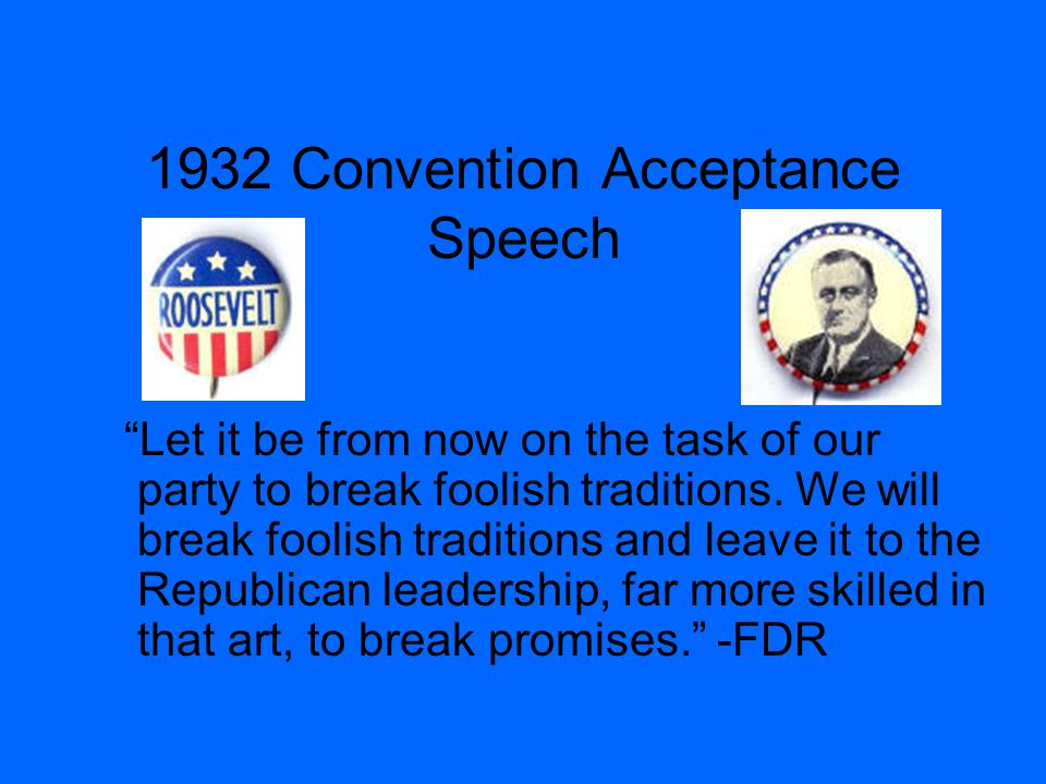 "1932 Convention Acceptance Speech ""Let it be from now on the task of our party to break foolish traditions. We will break foolish traditions and leave"