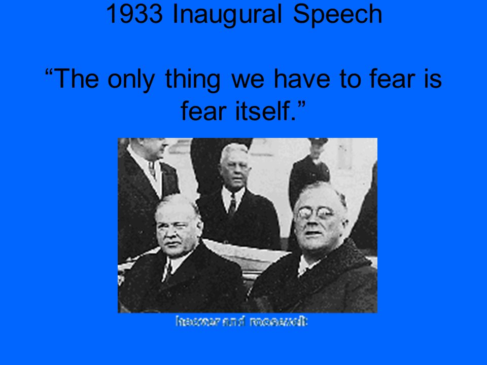 1933 Inaugural Speech The only thing we have to fear is fear itself.