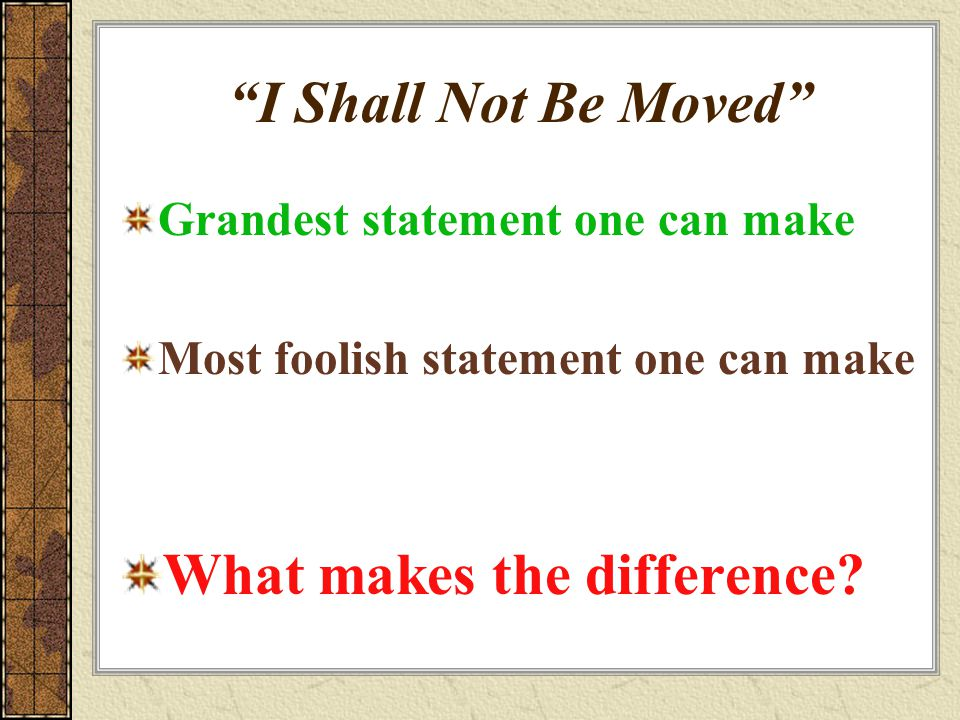 """""""I Shall Not Be Moved"""" Grandest statement one can make Most foolish statement one can make What makes the difference?"""