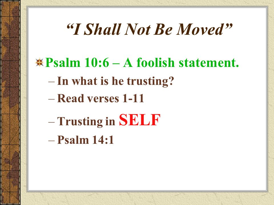 """""""I Shall Not Be Moved"""" Psalm 10:6 – A foolish statement. –In what is he trusting? –Read verses 1-11 –Trusting in SELF –Psalm 14:1"""