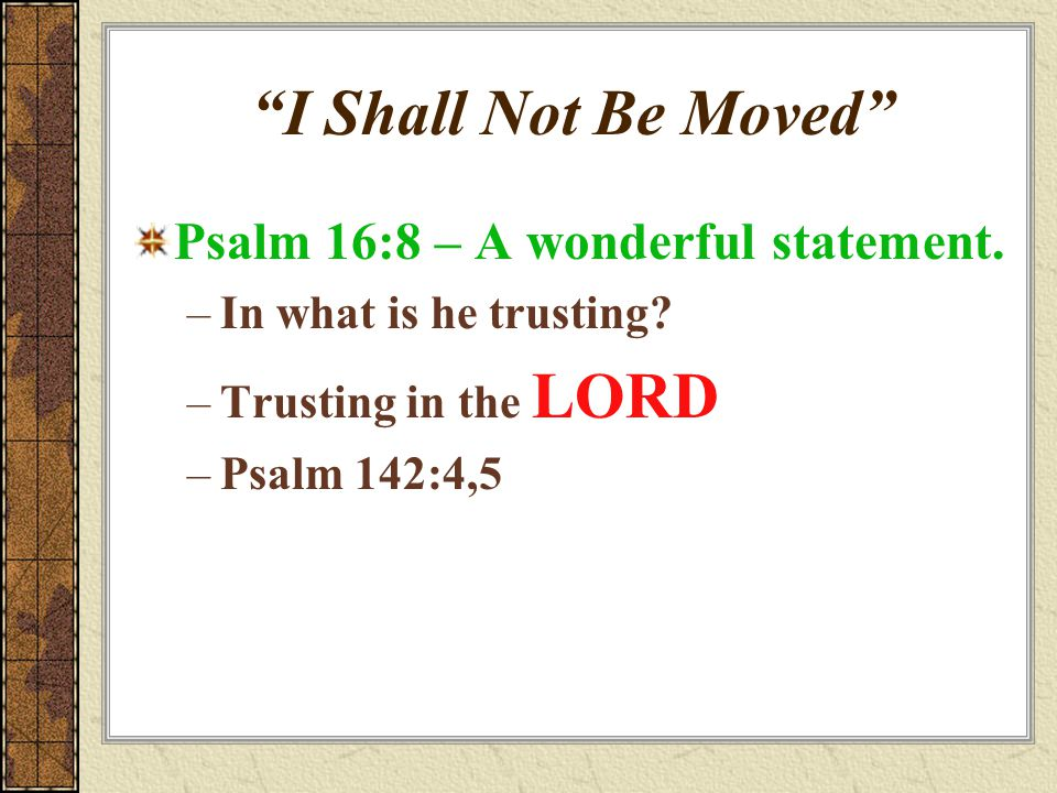 """""""I Shall Not Be Moved"""" Psalm 16:8 – A wonderful statement. –In what is he trusting? –Trusting in the LORD –Psalm 142:4,5"""