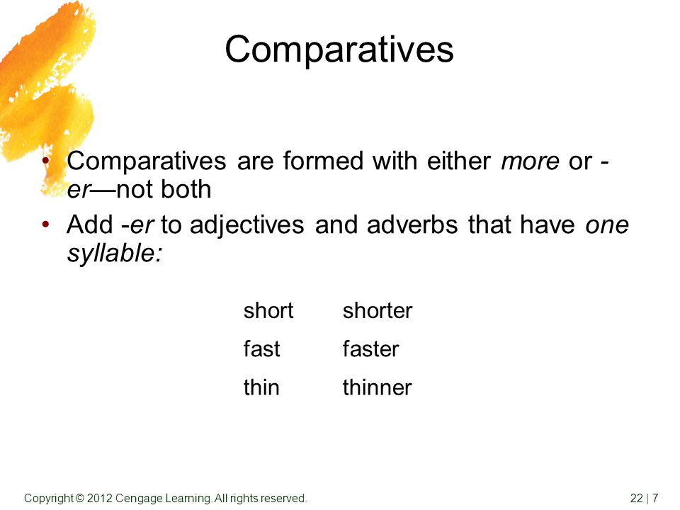 22 | 7Copyright © 2012 Cengage Learning. All rights reserved. Comparatives Comparatives are formed with either more or - er—not both Add -er to adject