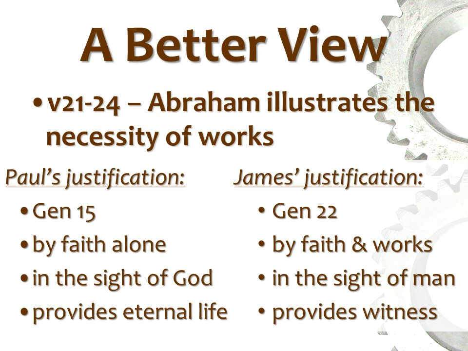 A Better View v21-24 – Abraham illustrates the necessity of worksv21-24 – Abraham illustrates the necessity of works Paul's justification: Gen 15Gen 15 by faith aloneby faith alone in the sight of Godin the sight of God provides eternal lifeprovides eternal life James' justification: Gen 22 Gen 22 by faith & works by faith & works in the sight of man in the sight of man provides witness provides witness