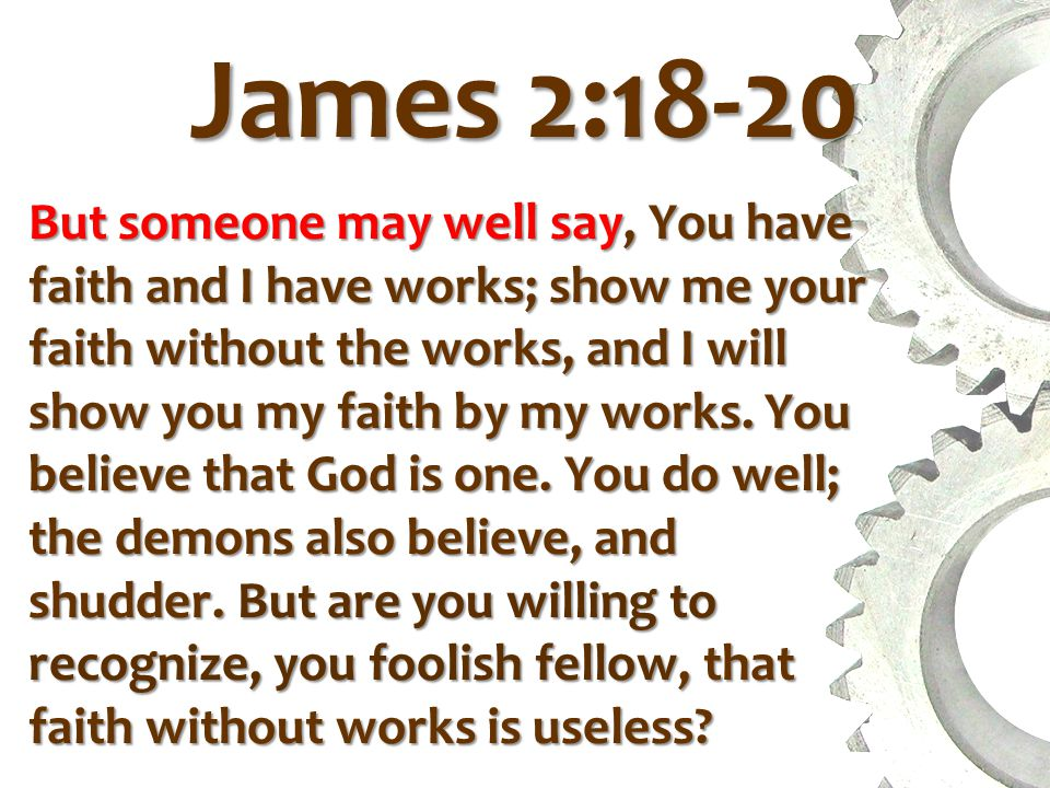 James 2:18-20 But someone may well say, You have faith and I have works; show me your faith without the works, and I will show you my faith by my works.