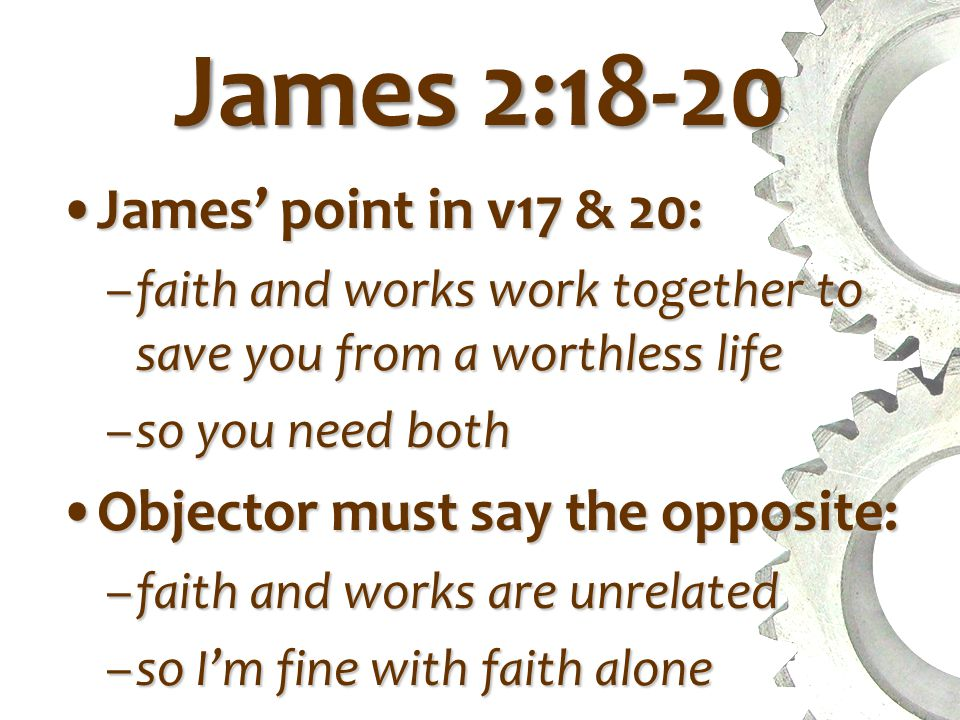 James 2:18-20 James' point in v17 & 20:James' point in v17 & 20: –faith and works work together to save you from a worthless life –so you need both Objector must say the opposite:Objector must say the opposite: –faith and works are unrelated –so I'm fine with faith alone