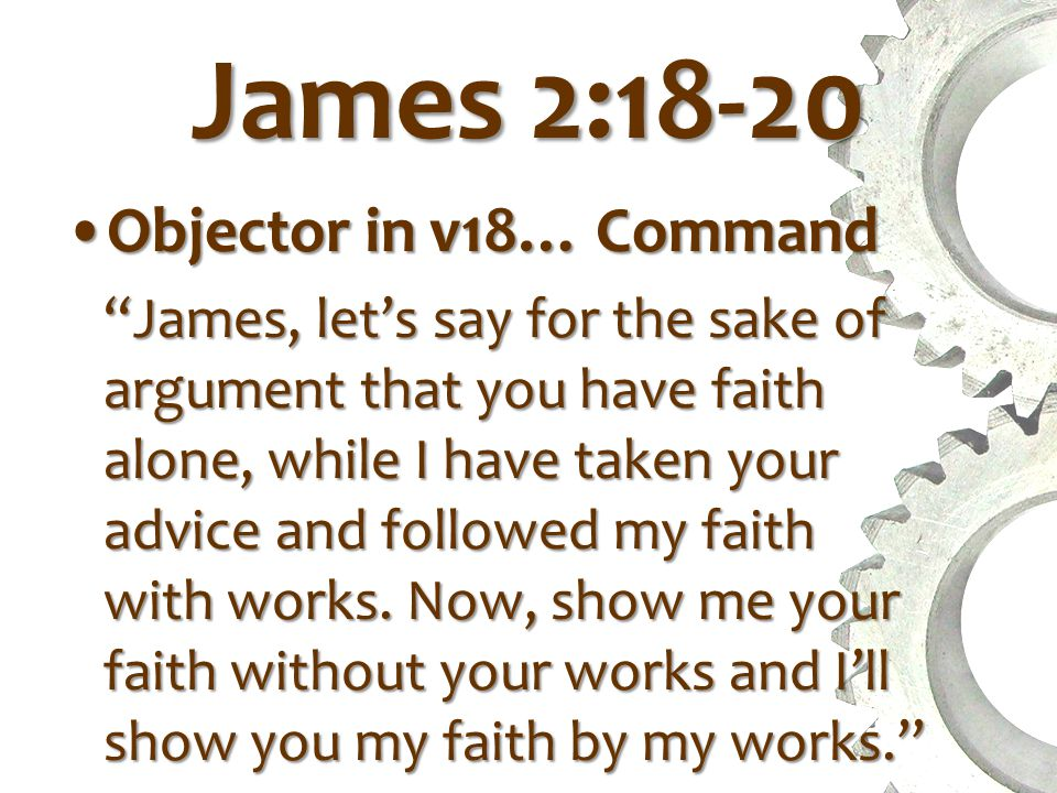 James 2:18-20 Objector in v18… CommandObjector in v18… Command James, let's say for the sake of argument that you have faith alone, while I have taken your advice and followed my faith with works.