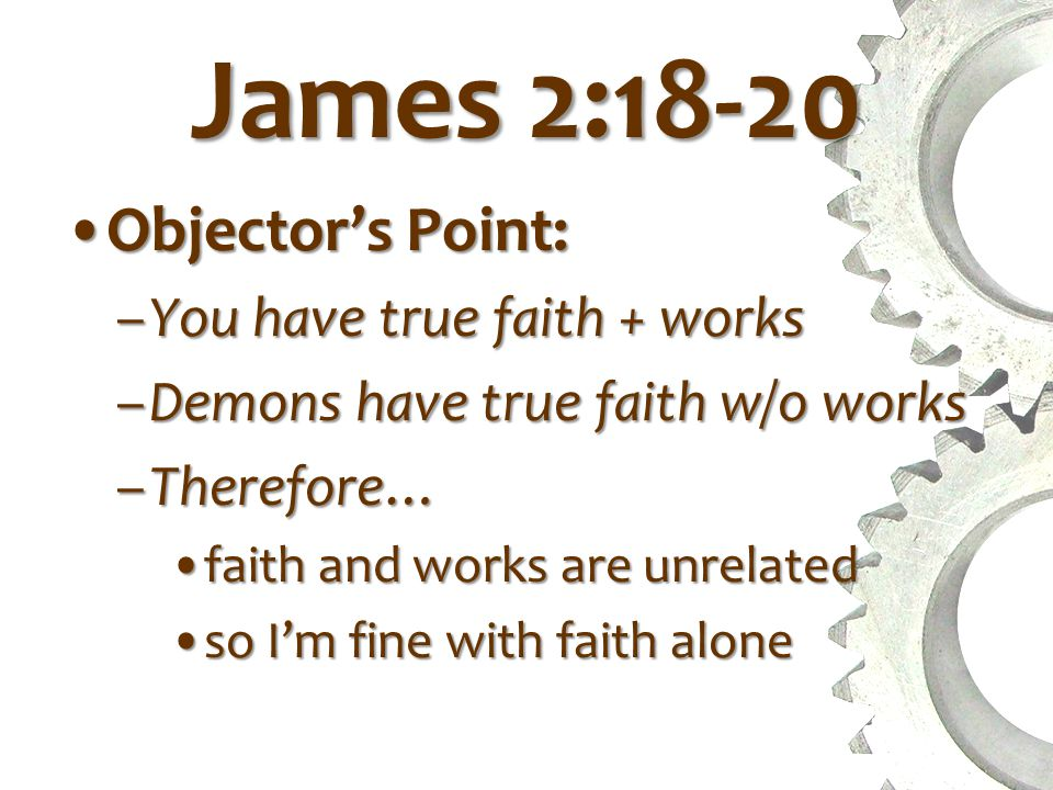 James 2:18-20 Objector's Point:Objector's Point: –You have true faith + works –Demons have true faith w/o works –Therefore… faith and works are unrelatedfaith and works are unrelated so I'm fine with faith aloneso I'm fine with faith alone